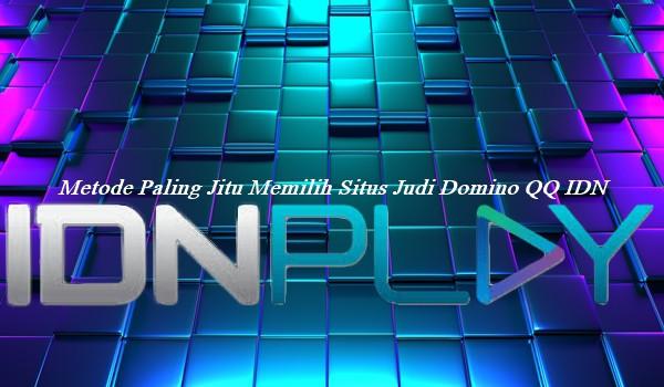 Metode Paling Jitu Memilih Situs Judi Domino QQ IDN